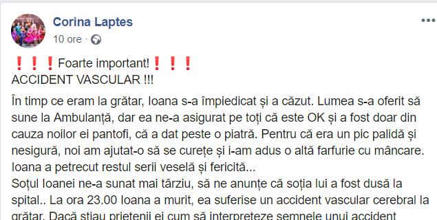"""Corina Laptes: """"Foarte important! ACCIDENT VASCULAR !!! În timp ce eram la grătar, Ioana s-a împiedicat și a căzut. Lumea s-a oferit să sune la Ambulanță, dar ea ne-a asigurat pe toți că este OK și a fost doar din cauza noilor ei pantofi, că a dat peste o piatră...Soțul Ioanei ne-a sunat mai târziu, să ne anunțe că soția lui a fost dusă la spital.. La ora 23.00 Ioana a murit, ea suferise un accident vascular cerebral la grătar. Dacă știau ..."""" 2"""